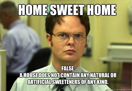 "meme - the face of Dwight Schrute from the TV show The Office, framed by the words ""HOME SWEET HOME. False. A house does not contain any natural or artificial sweeteners of any kind."""