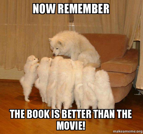 "A meme which shows a white husky and her seven puppies and the words, ""NOW REMEMBER, THE BOOK IS BETTER THAN THE MOVIE!"""